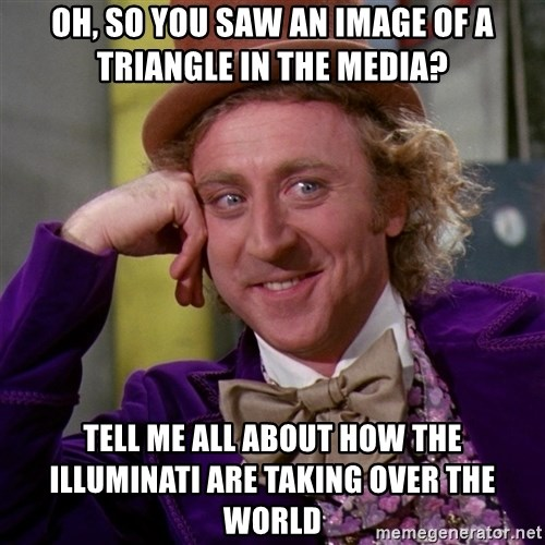 Willy Wonka - oh, so you saw an image of a triangle in the media? tell me all about how the illuminati are taking over the world