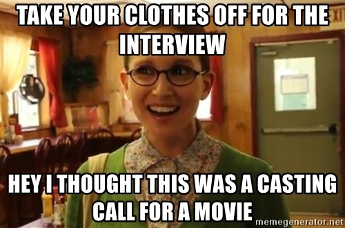 Sexually Oblivious Girl - take your clothes off for the interview hey i thought this was a casting call for a movie