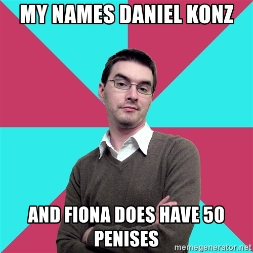 Privilege Denying Dude - my names daniel konz and fiona does have 50 penises