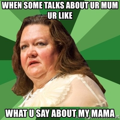 Dumb Whore Gina Rinehart - WHEN SOME TALKS ABOUT UR MUM UR LIKE WHAT U SAY ABOUT MY MAMA