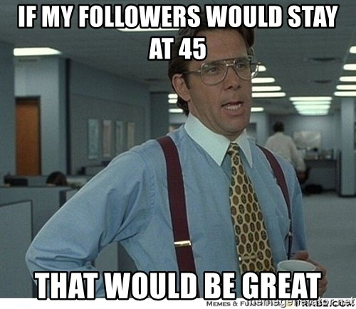 That would be great - IF My followers would stay at 45 That would be great
