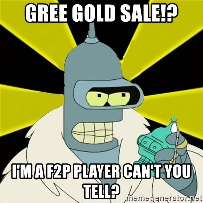 Bender IMHO - GREE GOLD SALE!? i'M A F2P PLAYER CAN'T YOU TELL?