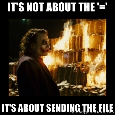 Not about the money joker - It's not about the '=' It's about sending the file