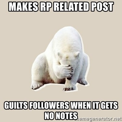 Bad RPer Polar Bear - Makes RP related post Guilts followers when it gets no notes