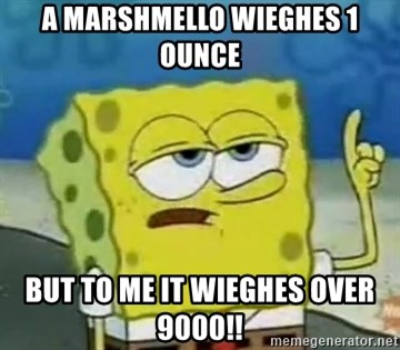 Tough Spongebob - a MARSHMELLO WIEGHES 1 OUNCE BUT TO ME IT WIEGHES OVER 9000!!