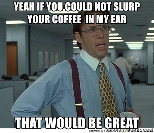 That would be great - Yeah if you could not slurp your coffee  in my ear That would be grEat