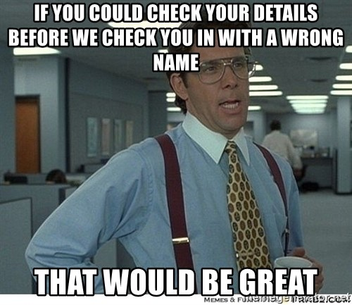That would be great - IF YOU COULD CHECK YOUR DETAILS BEFORE WE CHECK YOU IN WITH A WRONG NAME THAT WOULD BE GREAT