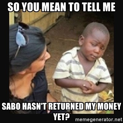 African little boy - So YOU MEAN TO Tell ME SABO HASN'T RETURNED MY MONEY YET?