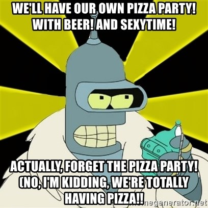 Bender IMHO - We'll have our own pizza party! With beer! and sexytime! actually, forget the pizza party!  (no, I'm kidding, we're totally having pizza!!