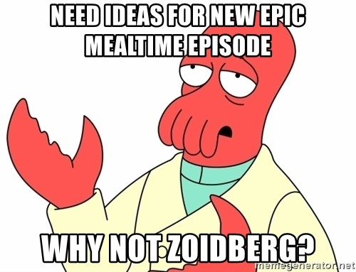 Why not zoidberg? - need ideas for new epic mealtime episode Why not zoidberg?