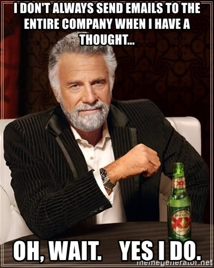 The Most Interesting Man In The World - I don't always send emails To the entire Company When I have a Thought... Oh, Wait.    Yes I do.