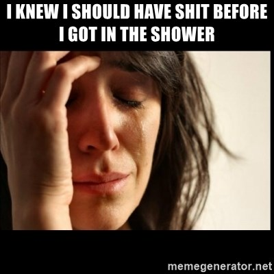 First World Problems - I knew i should have shit before I got in the shower