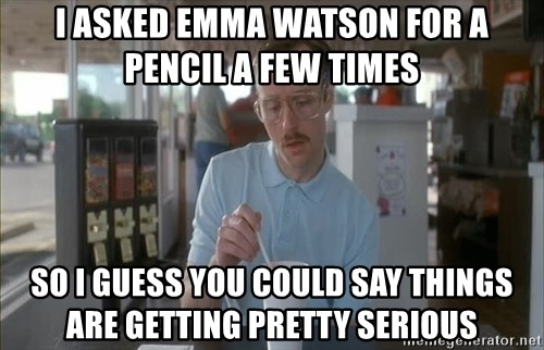 so i guess you could say things are getting pretty serious - i asked emma watson for a pencil a few times so i guess you could say things are getting pretty serious