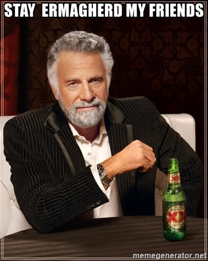 The Most Interesting Man In The World - STAY  ERMAGHERD MY FRIENDS