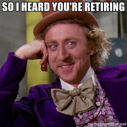 Willy Wonka - So i heard you're retiring