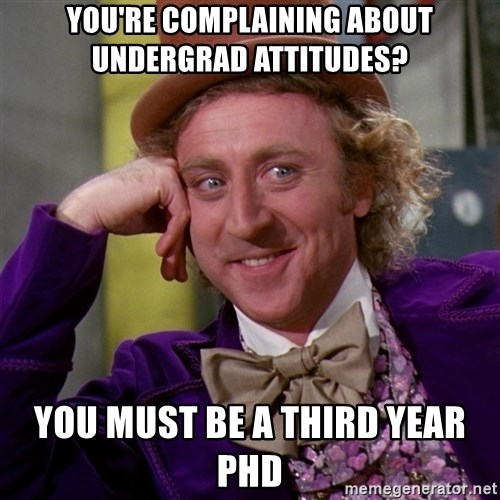 Willy Wonka - You're complaining about undergrad attitudes? You must be a third year PhD