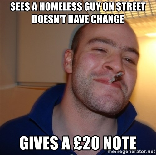 Good Guy Greg - sees a homeless guy on STREET DOESN'T have change   gives a £20 note