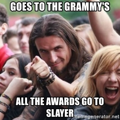 Ridiculously Photogenic Metalhead - Goes to the grammy's all the awards go to slayer