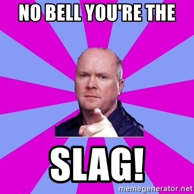 Phil Mitchell - no bell you're the  slag!