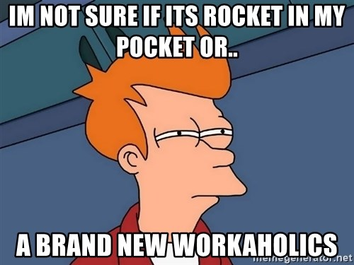 Futurama Fry - IM NOT SURE IF ITS ROCKET IN MY POCKET OR.. A BRAND NEW WORKAHOLICS