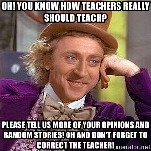 Willy Wonka - Oh! you know how teachers really should teach? Please tell us more of your opinions and random stories! oh and don't forget to correct the teacher!