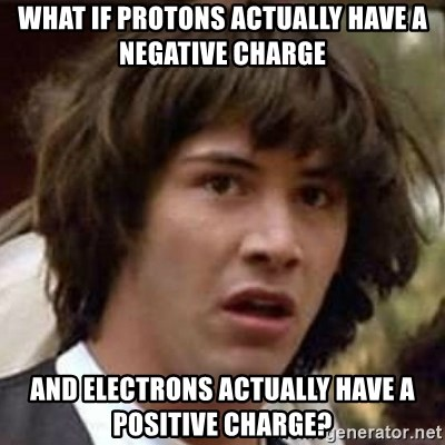Conspiracy Keanu - what if protons actually have a negative charge and electrons actually have a positive charge?