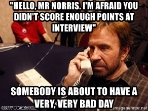"""Chuck Norris on Phone - """"hello, mr norris. i'm afraid you didn't score enough points at interview"""" somebody is about to have a very, very bad day"""
