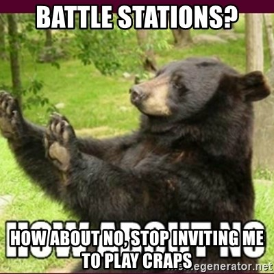 How about no bear - Battle stations? how about no, stop inviting me to play craps