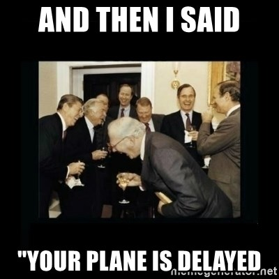 "Rich Men Laughing - And then i said ""Your plane is delayed"