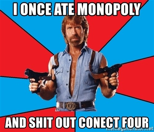 Chuck Norris  - i once ate monopoly  and shit out conect four