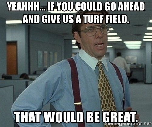 Bill Lumbergh - yeahhh... if you could go ahead and give us a turf field. that would be great.