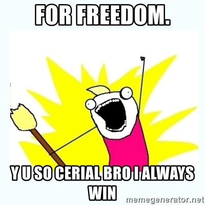 All the things - fOR FREEDOM. Y U SO CERIAL BRO I ALWAYS WIN