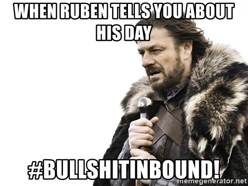 Winter is Coming - when ruben tells you about his day #bullshitinbound!