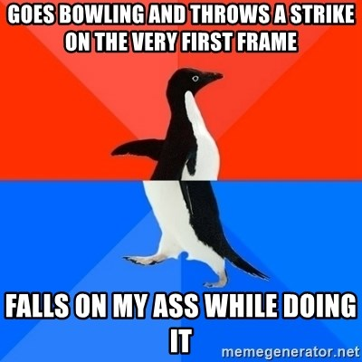 Socially Awesome Awkward Penguin - Goes bowling and throws a strike on the very first frame falls on my ass while doing it