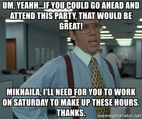 Bill Lumbergh - um, yeahh...if you could go ahead and attend this party, that would be great! mikhaila, I'll need for you to work on saturday to make up these hours. Thanks.