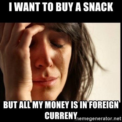 First World Problems - i want to buy a snack but all my money is in foreign curreny