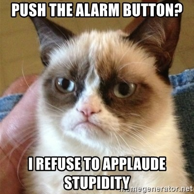 Grumpy Cat  - Push the alarm button? I refuse to applaude stupidity