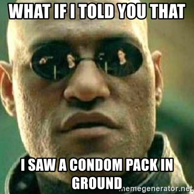 What If I Told You - what if i told you that  i saw a condom pack in ground