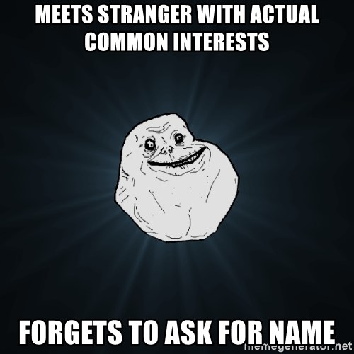 Forever Alone - Meets stranger with actual common interests Forgets to ask for name