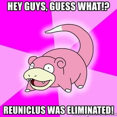 Slowpoke - Hey Guys, guess what!? Reuniclus was eliminated!