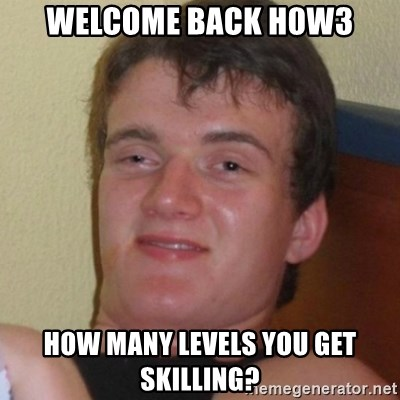 Really highguy - welcome back h0w3 how many levels you get skilling?