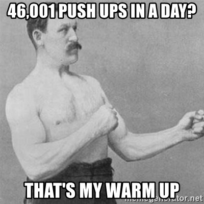 overly manlyman - 46,001 push ups in a day? That's my Warm up