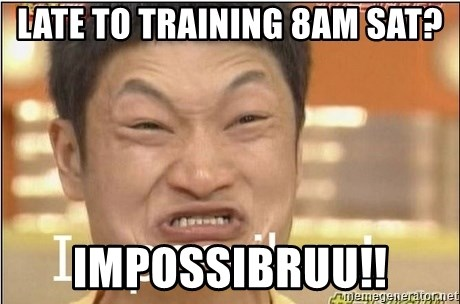 Impossibru Guy - late to training 8am sat? impossibruu!!