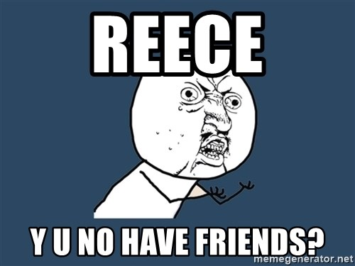 Y U No - Reece y u no have friends?