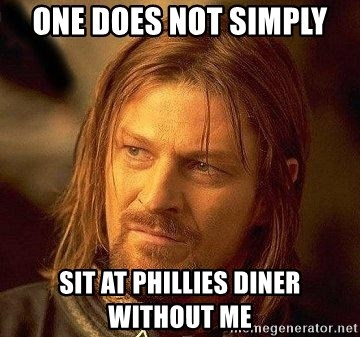 Boromir - one does not simply sit at phillies diner without me