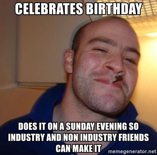 Good Guy Greg - celebrates birthday does it on a sunday evening so industry and non industry friends can make it
