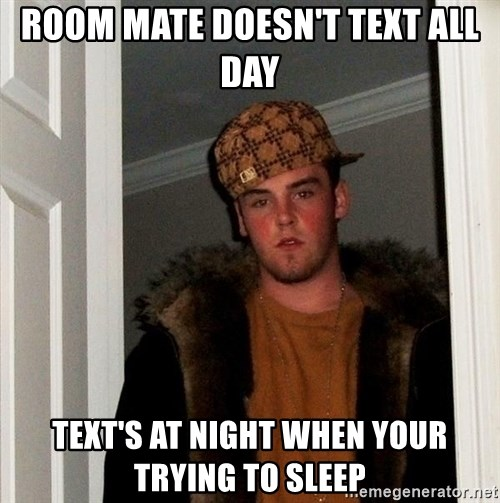 Scumbag Steve - room mate doesn't text all day text's at night when your trying to sleep