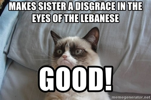 Grumpy cat good - makes sister a disgrace in the eyes of the lebanese Good!