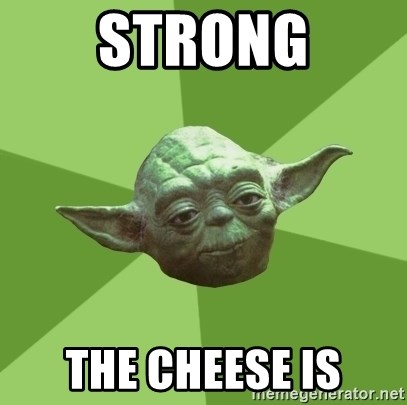 Advice Yoda Gives - strong the cheese is