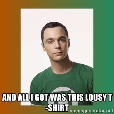 sheldon cooper  -  and all i got was this lousy t-shirt